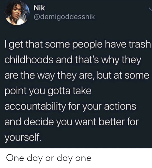 accountability: Nik  @demigoddessnik  Iget that some people have trash  childhoods and that's why they  are the way they are, but at some  point you gotta take  accountability for your actions  and decide you want better for  yourself. One day or day one
