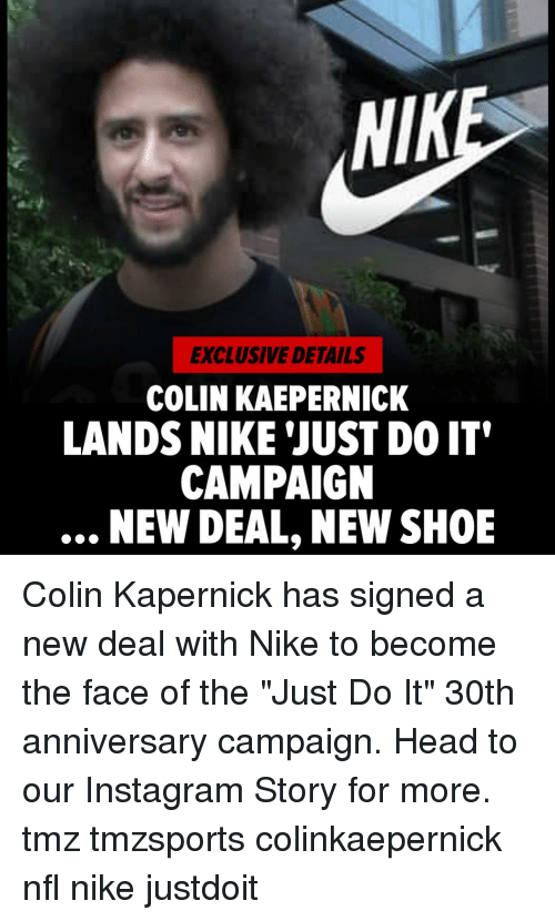 """new deal: NIK  EXCLUSIVE DETAILS  COLIN KAEPERNICK  LANDS NIKE 'JUST DO IT'  CAMPAIGN  NEW DEAL, NEW SHOE Colin Kapernick has signed a new deal with Nike to become the face of the """"Just Do It"""" 30th anniversary campaign. Head to our Instagram Story for more. tmz tmzsports colinkaepernick nfl nike justdoit"""