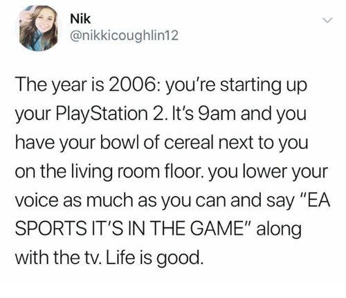 """Life, PlayStation, and Sports: Nik  @nikkicoughlin12  The year is 2006: you're starting up  your PlayStation 2. It's 9am and you  have your bowl of cereal next to you  on the living room floor. you lower your  Volce as much as you can and say EA  SPORTS IT'S IN THE GAME"""" along  with the tv. Life is good"""