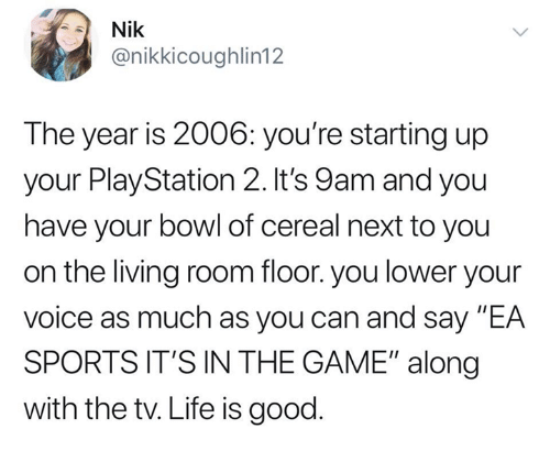 """Dank, Life, and PlayStation: Nik  @nikkicoughlin12  The year is 2006: you're starting up  your PlayStation 2. It's 9am and you  have your bowl of cereal next to you  on the living room floor. you lower your  voice as much as you can and say """"EA  SPORTS IT'S IN THE GAME"""" along  with the tv. Life is good"""