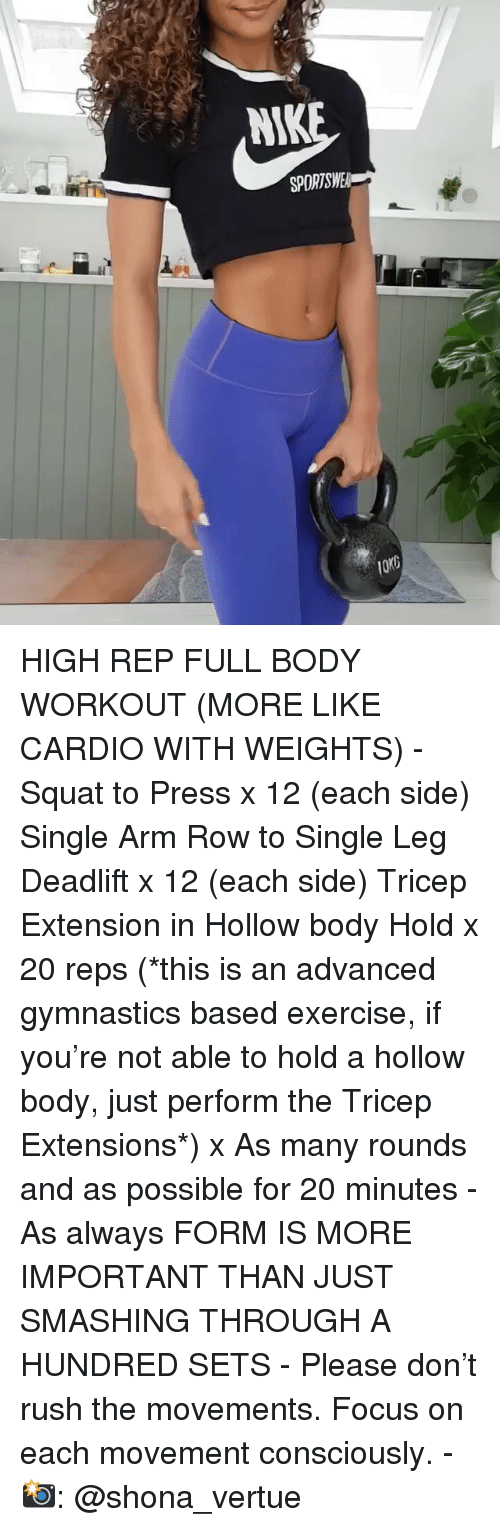 Memes, Exercise, and Focus: NIK  SPDRTS HIGH REP FULL BODY WORKOUT (MORE LIKE CARDIO WITH WEIGHTS) - Squat to Press x 12 (each side) Single Arm Row to Single Leg Deadlift x 12 (each side) Tricep Extension in Hollow body Hold x 20 reps (*this is an advanced gymnastics based exercise, if you're not able to hold a hollow body, just perform the Tricep Extensions*) x As many rounds and as possible for 20 minutes - As always FORM IS MORE IMPORTANT THAN JUST SMASHING THROUGH A HUNDRED SETS - Please don't rush the movements. Focus on each movement consciously. - 📸: @shona_vertue