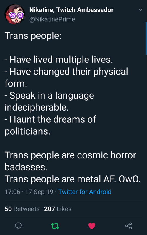 Badasses: Nikatine, Twitch Ambassador  @NikatinePrime  Trans people:  - Have lived multiple lives.  - Have changed their physical  form.  - Speak in a language  indecipherable.  - Haunt the dreams of  politicians.  Trans people are cosmic horror  badasses.  Trans people are metal AF. OwO.  17:06 17 Sep 19 Twitter for Android  .  50 Retweets 207 Likes