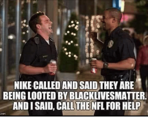 Black Lives Matter: NIKE CALLED AND SAID THEY ARE  BEING LOOTED BY BLACKLIVESMATTER.  AND I SAID, CALL THE NFL FOR HELP