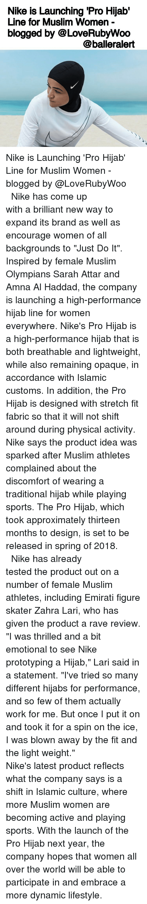 """A Rave: Nike is Launching Pro Hijab'  Line for Muslim Women  blogged by @LoveRubyWoo  @balleralert Nike is Launching 'Pro Hijab' Line for Muslim Women - blogged by @LoveRubyWoo ⠀⠀⠀⠀⠀⠀⠀⠀⠀ ⠀⠀⠀⠀⠀⠀⠀⠀⠀ Nike has come up with a brilliant new way to expand its brand as well as encourage women of all backgrounds to """"Just Do It"""". Inspired by female Muslim Olympians Sarah Attar and Amna Al Haddad, the company is launching a high-performance hijab line for women everywhere. Nike's Pro Hijab is a high-performance hijab that is both breathable and lightweight, while also remaining opaque, in accordance with Islamic customs. In addition, the Pro Hijab is designed with stretch fit fabric so that it will not shift around during physical activity. Nike says the product idea was sparked after Muslim athletes complained about the discomfort of wearing a traditional hijab while playing sports. The Pro Hijab, which took approximately thirteen months to design, is set to be released in spring of 2018. ⠀⠀⠀⠀⠀⠀⠀⠀⠀ ⠀⠀⠀⠀⠀⠀⠀⠀⠀ Nike has already tested the product out on a number of female Muslim athletes, including Emirati figure skater Zahra Lari, who has given the product a rave review. """"I was thrilled and a bit emotional to see Nike prototyping a Hijab,"""" Lari said in a statement. """"I've tried so many different hijabs for performance, and so few of them actually work for me. But once I put it on and took it for a spin on the ice, I was blown away by the fit and the light weight."""" ⠀⠀⠀⠀⠀⠀⠀⠀⠀ ⠀⠀⠀⠀⠀⠀⠀⠀⠀ Nike's latest product reflects what the company says is a shift in Islamic culture, where more Muslim women are becoming active and playing sports. With the launch of the Pro Hijab next year, the company hopes that women all over the world will be able to participate in and embrace a more dynamic lifestyle."""