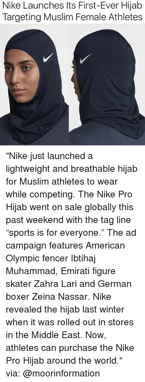 "Memes, Muslim, and Nike: Nike Launches Its First-Ever Hijab  Targeting Muslim Female Athletes ""Nike just launched a lightweight and breathable hijab for Muslim athletes to wear while competing. The Nike Pro Hijab went on sale globally this past weekend with the tag line ""sports is for everyone."" The ad campaign features American Olympic fencer Ibtihaj Muhammad, Emirati figure skater Zahra Lari and German boxer Zeina Nassar. Nike revealed the hijab last winter when it was rolled out in stores in the Middle East. Now, athletes can purchase the Nike Pro Hijab around the world."" via: @moorinformation"