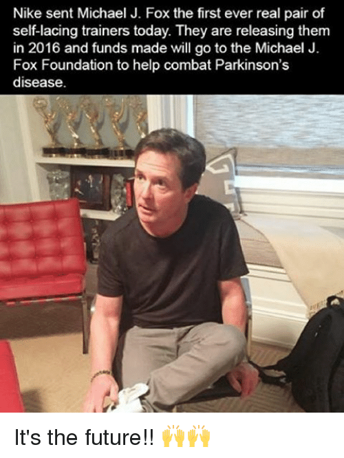 Michael J. Fox: Nike sent Michael J. Fox the first ever real pair of  self-lacing trainers today. They are releasing them  in 2016 and funds made will go to the Michael J.  Fox Foundation to help combat Parkinson's  disease. It's the future!! 🙌🙌