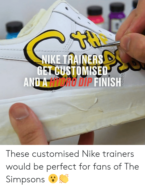 dip: NIKE TRAINERS  GET CUSTOMISED  AND A HICRO DIP FINISH These customised Nike trainers would be perfect for fans of The Simpsons 😮👏