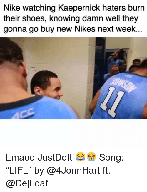 """Funny, Nike, and Shoes: Nike watching Kaepernick haters burn  their shoes, knowing damn well they  gonna go buy new Nikes next week.. Lmaoo JustDoIt 😂😭 Song: """"LIFL"""" by @4JonnHart ft. @DejLoaf"""