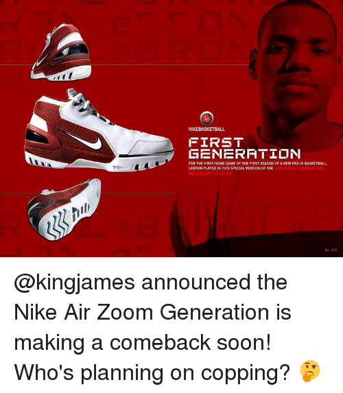 Basketball, Memes, and Nike: NIKEBASKETBALL  FIRST  GENERATION  FOR THE FIRST HOME GAME OF THE FIRST SEASONOF ANEW ERA IN BASKETBALL  LEBRON PLAYED IN THIS SPECIAL VERSION OF THE  AIR GENERAT @kingjames announced the Nike Air Zoom Generation is making a comeback soon! Who's planning on copping? 🤔