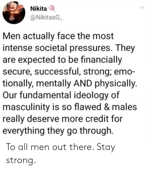 Ideology: Nikita  @NikitaaG  Men actually face the most  intense societal pressures. They  are expected to be financially  secure, successful, strong; emo-  tionally, mentally AND physically.  Our fundamental ideology of  masculinity is so flawed & males  really deserve more credit for  everything they go through To all men out there. Stay strong.