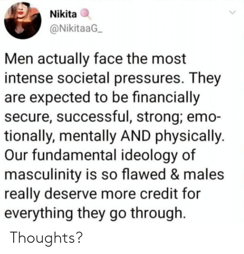 Ideology: Nikita  @NikitaaG  Men actually face the most  intense societal pressures. They  are expected to be financially  secure, successful, strong; emo-  tionally, mentally AND physically  Our fundamental ideology of  masculinity is so flawed & males  really deserve more credit for  everything they go through Thoughts?