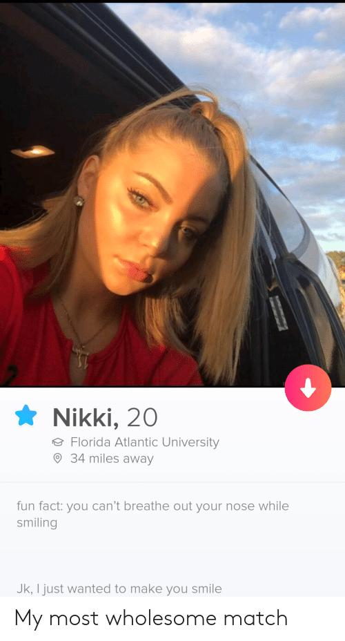 Make You Smile: Nikki, 20  Florida Atlantic University  34 miles away  fun fact: you can't breathe out your nose while  smiling  Jk, I just wanted to make you smile My most wholesome match