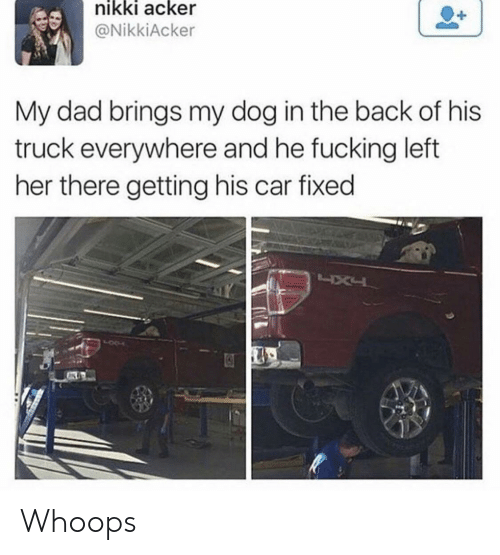 whoops: nikki acker  @NikkiAcker  My dad brings my dog in the back of his  truck everywhere and he fucking left  her there getting his car fixed Whoops