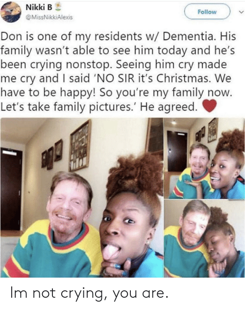 Dementia: Nikki B  Follow  @MissNikkiAlexis  Don is one of my residents w/ Dementia. His  family wasn't able to see him today and he's  been crying nonstop. Seeing him cry made  me cry and I said 'NO SIR it's Christmas. We  have to be happy! So you're my family now  Let's take family pictures.' He agreed. Im not crying, you are.