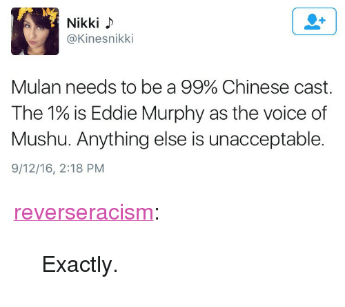 "Eddie Murphy: Nikki  @Kinesnikki  Mulan needs to be a 99% Chinese cast.  The 1% is Eddie Murphy as the voice of  Mushu. Anything else is unacceptable.  9/12/16, 2:18 PM <p><a class=""tumblr_blog"" href=""http://reverseracism.tumblr.com/post/150327322773"" target=""_blank"">reverseracism</a>:</p><blockquote> <p>Exactly.</p> </blockquote>"