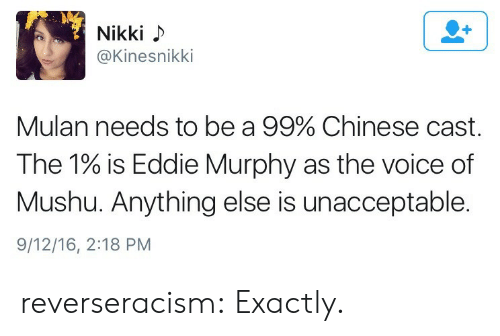 Eddie Murphy: Nikki  @Kinesnikki  Mulan needs to be a 99% Chinese cast.  The 1% is Eddie Murphy as the voice of  Mushu. Anything else is unacceptable.  9/12/16, 2:18 PM reverseracism:  Exactly.
