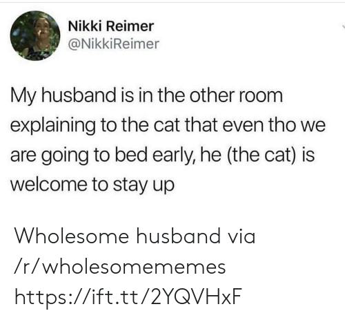 Going To Bed: Nikki Reimer  @NikkiReimer  My husband is in the other room  explaining to the cat that even tho we  are going to bed early, he (the cat) is  welcome to stay up Wholesome husband via /r/wholesomememes https://ift.tt/2YQVHxF