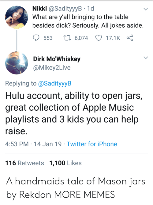 Apple Music: Nikki @SadityyyB 1d  What are y all bringing to the table  besides dick? Seriously. All jokes aside  553  6,074 17.1K  Dirk Mo'Whiskey  @Mikey2Live  Replying to @SadityyyB  Hulu account, ability to open jars,  great collection of Apple Music  playlists and 3 kids you can help  raise  4:53 PM 14 Jan 19 Twitter for iPhone  116 Retweets 1,100 Likes A handmaids tale of Mason jars by Rekdon MORE MEMES