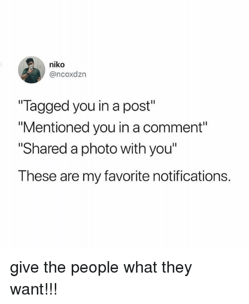 "Tagged, Relatable, and Photo: niko  @ncoxdzn  Tagged you in a post""  ""Mentioned you in a comment""  Shared a photo with you""  These are my favorite notifications. give the people what they want!!!"