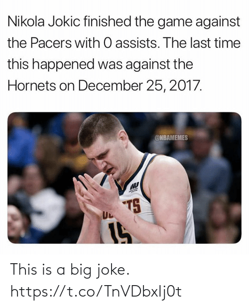 Nbamemes: Nikola Jokic finished the game against  the Pacers with O assists. The last time  this happened was against the  Hornets on December 25, 2017.  @NBAMEMES  7S  UL  15 This is a big joke. https://t.co/TnVDbxIj0t