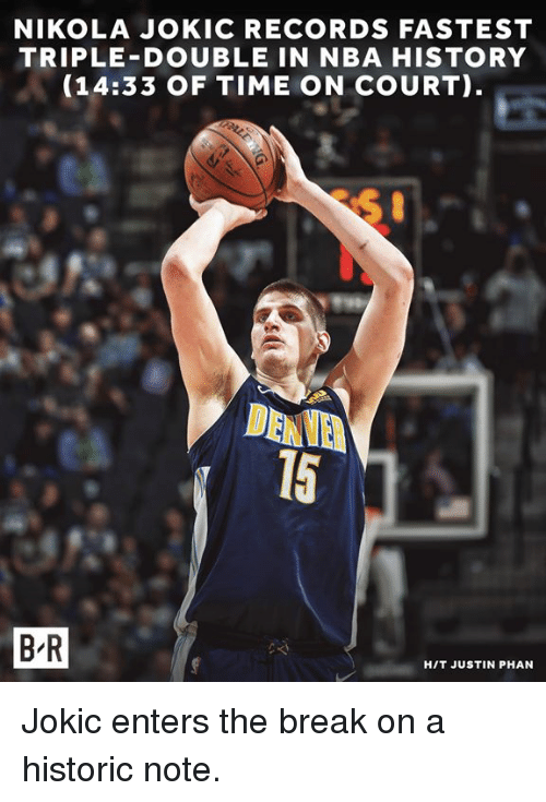 Nba, Break, and History: NIKOLA JOKIC RECORDS FASTEST  TRIPLE-DOUBLE IN NBA HISTORY  (14:33 OF TIME ON COURT)  DENVE  15  B R  HIT JUSTIN PHAN Jokic enters the break on a historic note.