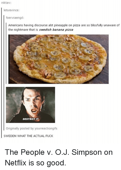 Pineappl: niktav  etsrevince  foervraengd:  Americans having discourse abt pineapple on pizza are so blissfully unaware of  the nightmare that is Swedish banana pizza  DESTROY IT  Originally posted by yourreactiongifs  SWEDEN WHAT THE ACTUAL FUCK The People v. O.J. Simpson on Netflix is so good.