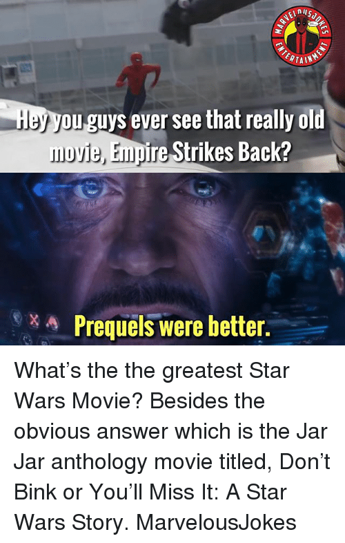 Empire, Memes, and Star Wars: nil  ERTAIN  ou guys ever see that really old  movie, Empire Strikes Back?  Prequels were better. What's the the greatest Star Wars Movie? Besides the obvious answer which is the Jar Jar anthology movie titled, Don't Bink or You'll Miss It: A Star Wars Story. MarvelousJokes