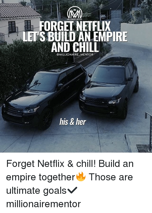 Netflix Chill: NILIOSARE MENTOR  FORGET NETFLIX  LETS BUILD AN EMPIRE  AND CHILL  @MILLIONAIRE MENTOR  his & her Forget Netflix & chill! Build an empire together🔥 Those are ultimate goals✔️ millionairementor