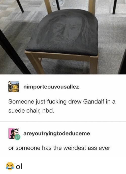 Ass, Fucking, and Gandalf: nimporteouvousallez  Someone just fucking drew Gandalf in a  suede chair, nbd  areyoutryingtodeduce me  or someone has the weirdest ass ever 😂lol
