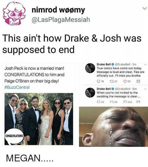 Josh Peck: nimrod woomy  @Las PlagaMessiah  This ain't how Drake & Josh was  supposed to end  Drake Bell @DrakeBell 1m  v  Josh Peck is now a married man!  True colors have come out today.  Message is loud and clear. Ties are  CONGRATULATIONS to him and  officially cut. I'll miss you brotha  Paige O'Brien on their big day!  18  O 93  ta 22  #BuzzCentral  Drake Bell  @Drake Bell. 6m  When you're not invited to the  wedding the message is clear....  CO 32  242 M  1 50  CONGRATULATIONS! MEGAN.....