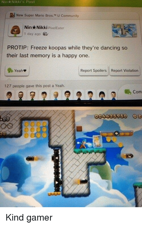 protip: Nin  Nikki's  Post  New Super Mario Bros. M U Community  Nin Nikki PixelEater  1 day ago.  PROTIP: Freeze koopas while they're dancing so  their last memory is a happy one.  Report Spoilers Report Violation  127 people gave this post a Yeah.  Com <p>Kind gamer</p>