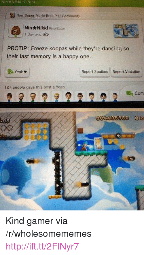 """protip: Nin  Nikki's  Post  New Super Mario Bros. M U Community  Nin Nikki PixelEater  1 day ago.  PROTIP: Freeze koopas while they're dancing so  their last memory is a happy one.  Report Spoilers Report Violation  127 people gave this post a Yeah.  Com <p>Kind gamer via /r/wholesomememes <a href=""""http://ift.tt/2FlNyr7"""">http://ift.tt/2FlNyr7</a></p>"""