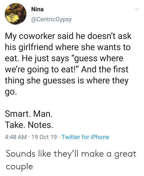 """coworker: Nina  @CentricGypsy  My coworker said he doesn't ask  his girlfriend where she wants to  eat. He just says """"guess where  we're going to eat!"""" And the first  thing she guesses is where they  go.  Smart. Man  Take. Notes.  4:48 AM 19 Oct 19 Twitter for iPhone Sounds like they'll make a great couple"""