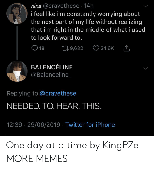 nina: nina @cravethese 14h  i feel like i'm constantly worrying about  the next part of my life without realizing  that i'm right in the middle of what i used  to look forward to.  18  219,632  24.6K  BALENCÉLINE  @Balenceline_  Replying to @cravethese  NEEDED. TO. HEAR. THIS.  12:39 29/06/2019 Twitter for iPhone One day at a time by KingPZe MORE MEMES