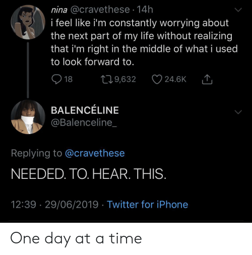 nina: nina @cravethese 14h  i feel like i'm constantly worrying about  the next part of my life without realizing  that i'm right in the middle of what i used  to look forward to.  18  219,632  24.6K  BALENCÉLINE  @Balenceline_  Replying to @cravethese  NEEDED. TO. HEAR. THIS.  12:39 29/06/2019 Twitter for iPhone One day at a time