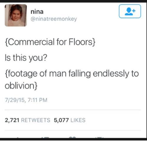 7/11, Oblivion, and Man: nina  @ninatreemonkey  Commercial for Floors)  Is this you?  ffootage of man falling endlessly to  oblivion)  7/29/15, 7:11 PM  2,721 RETWEETS 5,077 LIKES