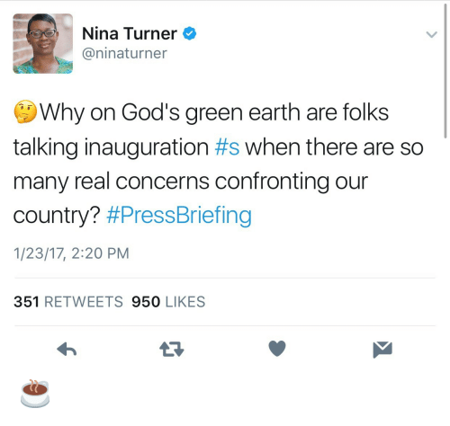 Turners: Nina Turner  @ninaturner  Why on God's green earth are folks  talking inauguration #s when there are so  many real concerns confronting our  country? #PressBriefing  1/23/17, 2:20 PM  351 RETWEETS 950 LIKES ☕️
