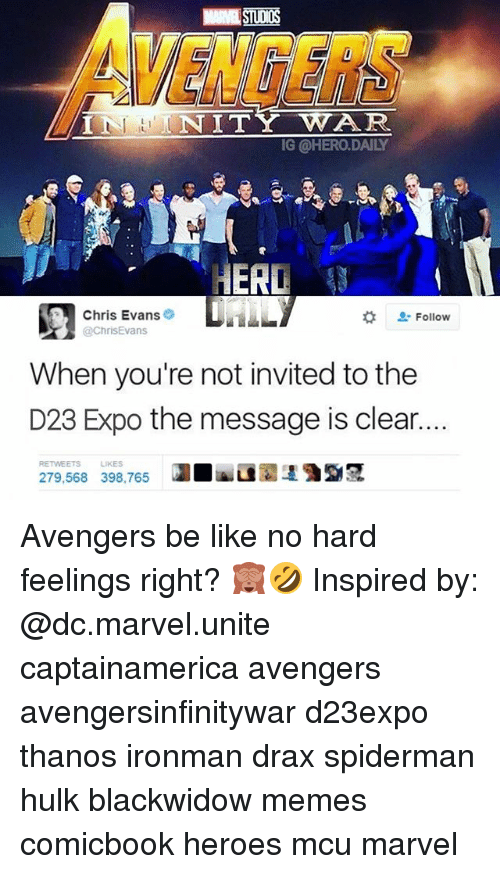 Be Like, Chris Evans, and Memes: NINE STUDIOS  VENGERS  ININITYWAR  G @HERO.DAILY  HERD  Chris Evans  @ChrisEvans  な Follow  When you're not invited to the  D23 Expo the message is clear  279.568 398.765 lua 135  RETWEETS  LIKES Avengers be like no hard feelings right? 🙈🤣 Inspired by: @dc.marvel.unite captainamerica avengers avengersinfinitywar d23expo thanos ironman drax spiderman hulk blackwidow memes comicbook heroes mcu marvel