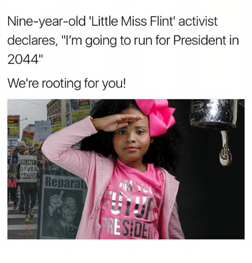 "little miss: Nine-year-old Little Miss Flint' activist  declares, ""I'm going to run for President in  2044""  We're rooting for you!  FLINT  LIVES  Repara  SEDEM"