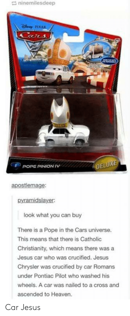 the cars: ninemilesdeep  apostlemage:  pyramidslayer:  look what you can buy  There is a Pope in the Cars universe.  This means that there is Catholic  Christianity, which means there was a  Jesus car who was crucified. Jesus  Chrysler was crucified by car Romans  under Pontiac Pilot who washed his  wheels. A car was nailed to a cross and  ascended to Heaven. Car Jesus