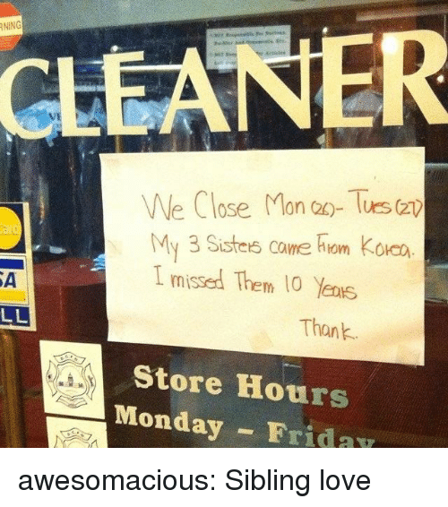 tues: NİNG  CLEANER  We Close Mon a- Tues (z  My 3 Sisters came hiom Koa  I missed Them 10 Yens  SA  Thank  Store Hours  Monday FridaY awesomacious:  Sibling love