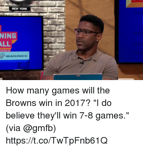 "Memes, Browns, and Games: NING  YORK  ALL  MARINES How many games will the Browns win in 2017?  ""I do believe they'll win 7-8 games."" (via @gmfb) https://t.co/TwTpFnb61Q"