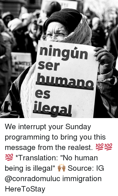 "Memes, 🤖, and Human: ningun  Ser  eS We interrupt your Sunday programming to bring you this message from the realest. 💯💯💯 *Translation: ""No human being is illegal"" 🙌🏾 Source: IG @conradomuluc immigration HereToStay"