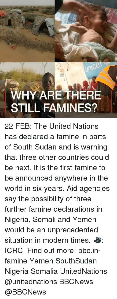 Memes, Nigeria, and United: ninIC  HY ARE THERE  STILL FAMINES? 22 FEB: The United Nations has declared a famine in parts of South Sudan and is warning that three other countries could be next. It is the first famine to be announced anywhere in the world in six years. Aid agencies say the possibility of three further famine declarations in Nigeria, Somali and Yemen would be an unprecedented situation in modern times. 🎥: ICRC. Find out more: bbc.in-famine Yemen SouthSudan Nigeria Somalia UnitedNations @unitednations BBCNews @BBCNews