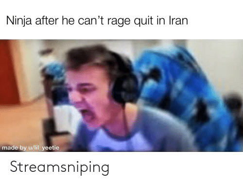 Rage quit: Ninja after he can't rage quit in Iran  made by u/lil_yeetie Streamsniping