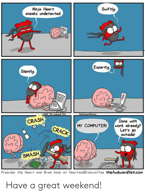 Theawkwardyeti: Ninja Heart  sneaks undetected.  Swiftly.  Expertly  Silently.  rn  2015 The Akuard Yet  CRASH  Done with  MY COMPUTER! work already?  CRACK  Let's go  outside!  SMASH  Preorder the Heart and Brain book at HeartandBrain.coffee theAwkwardYeti.com Have a great weekend!