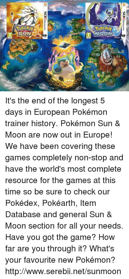 Pokemon Sun Moon: NINTEND93  DOS  NINTEND93  DOS It's the end of the longest 5 days in European Pokémon trainer history. Pokémon Sun & Moon are now out in Europe! We have been covering these games completely non-stop and have the world's most complete resource for the games at this time so be sure to check our Pokédex, Pokéarth, Item Database and general Sun & Moon section for all your needs. Have you got the game? How far are you through it? What's your favourite new Pokémon? http://www.serebii.net/sunmoon