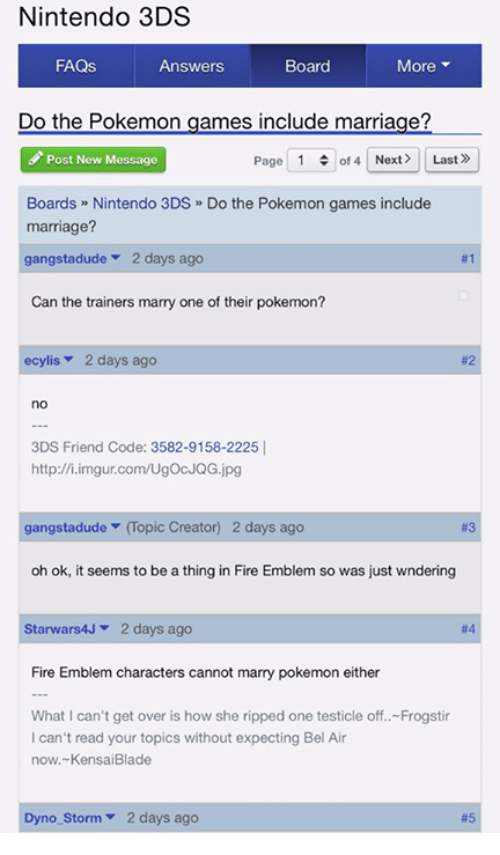pokemon games: Nintendo 3DS  FAQs  More  Answers  Board  Do the Pokemon games include marriage?  Page 1  of 4 Next Last»  Post New Message  Boards Nintendo 3DS Do the Pokemon games include  marriage?  gangstadude  2 days ago  #1  Can the trainers marry one of their pokemon?  ecylis 2 days ago  3DS Friend Code: 3582-9158-2225  http://i.imgur.com/UgocJQG.jpg  gangstadude  (opic Creator) 2 days ago  oh ok, it seems to be a thing in Fire Emblem so was just wndering  Starwars4J 2 days ago  Fire Emblem characters cannot marry pokemon either  What I can't get over is how she ripped one testicle off.. Frogstir  can't read your topics without expecting Bel Air  now. Kensai Blade  no Storm 2 days ago