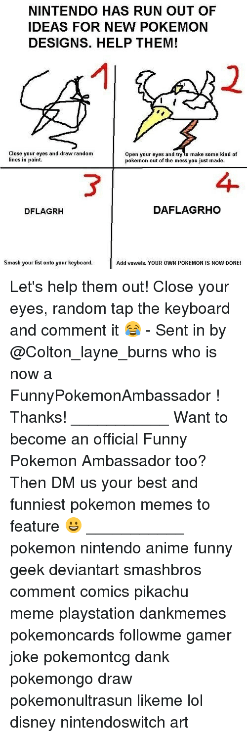 Colton: NINTENDO HAS RUN OUT OF  IDEAS FOR NEW POKEMON  DESIGNS. HELP THEM!  1  2  Close your eyes and draw random  lines in paint.  Open your eyes and try lo make some kind of  pokemon out of the mess you just made.  3  4  DFLAGRH  DAFLAGRHO  Smash your fist onto your keyboard.  Add vowels. YOUR OWN POKEMON IS NOW DONE! Let's help them out! Close your eyes, random tap the keyboard and comment it 😂 - Sent in by @Colton_layne_burns who is now a FunnyPokemonAmbassador ! Thanks! ___________ Want to become an official Funny Pokemon Ambassador too? Then DM us your best and funniest pokemon memes to feature 😀 ___________ pokemon nintendo anime funny geek deviantart smashbros comment comics pikachu meme playstation dankmemes pokemoncards followme gamer joke pokemontcg dank pokemongo draw pokemonultrasun likeme lol disney nintendoswitch art