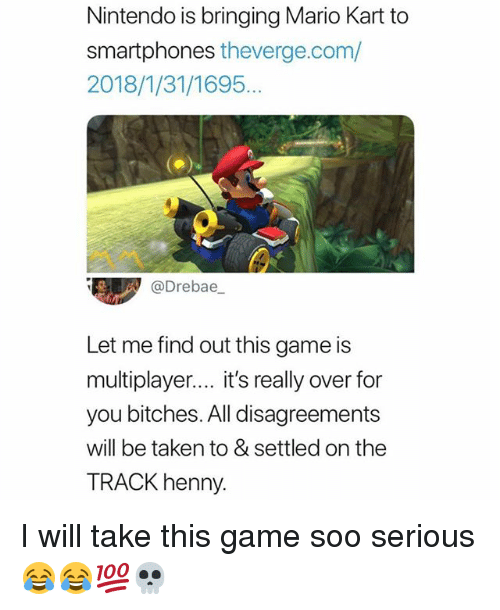 Mario Kart, Memes, and Nintendo: Nintendo is bringing Mario Kart to  smartphones theverge.com/  2018/1/31/1695.  @Drebae  Let me find out this game is  multiplayer.... it's really over for  you bitches. All disagreements  will be taken to & settled on the  TRACK henny. I will take this game soo serious 😂😂💯💀